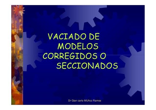VACIADO DE MODELOS CORREGIDOS OCORREGIDOS O SECCIONADOS Dr Gian carlo MUñoz Ramos