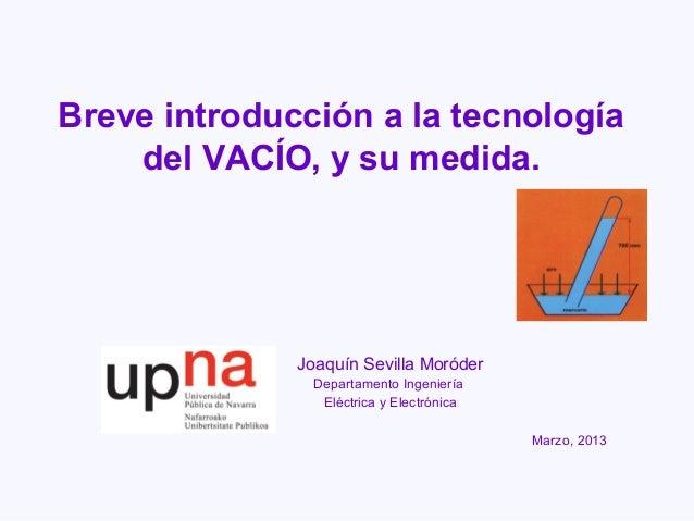 Breve introducción a la tecnología    del VACÍO, y su medida.              Joaquín Sevilla Moróder                Departam...