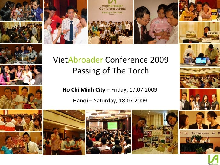 Viet Abroader  Conference 2009 Passing of The Torch Ho Chi Minh City  – Friday, 17.07.2009 Hanoi  – Saturday, 18.07.2009