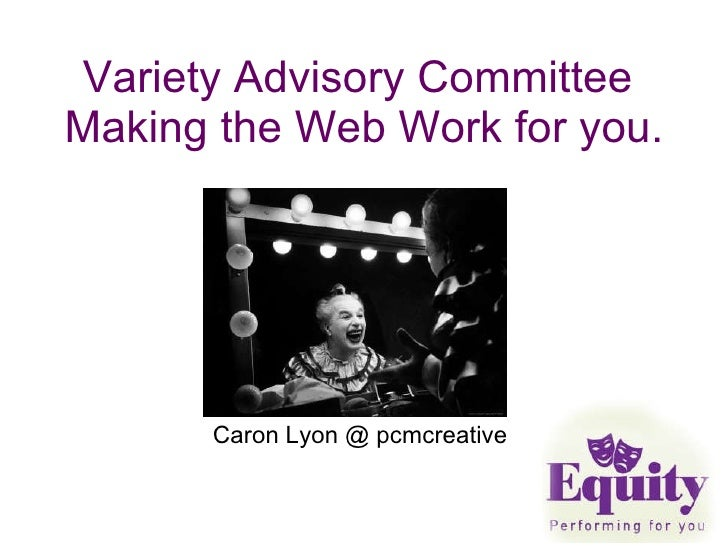 Variety Advisory Committee  Making the Web Work for you.  Caron Lyon @ pcmcreative