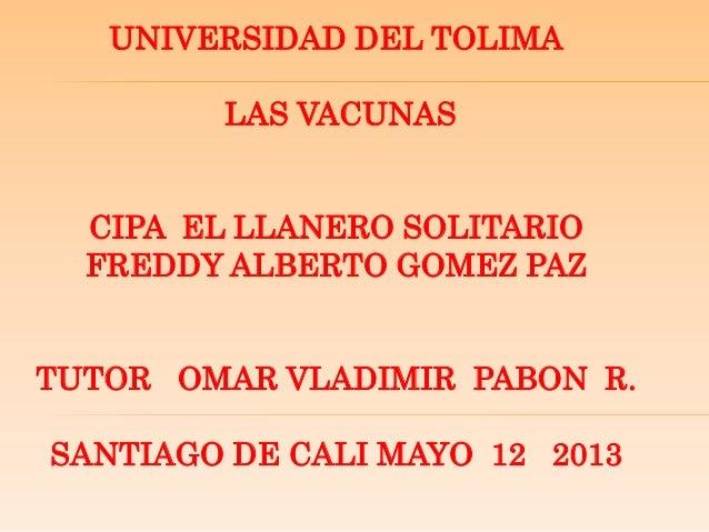 UNIVERSIDAD DEL TOLIMALAS VACUNASCIPA EL LLANERO SOLITARIOFREDDY ALBERTO GOMEZ PAZTUTOR OMAR VLADIMIR PABON R.SANTIAGO DE ...