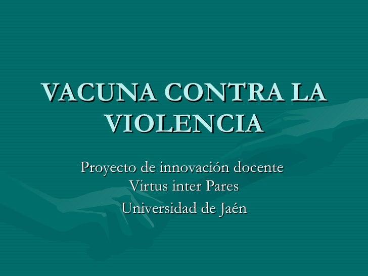 VACUNA CONTRA LA VIOLENCIA Proyecto de innovación docente  Virtus inter Pares Universidad de Jaén