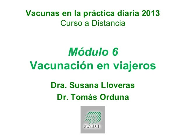 Vacunas en la práctica diaria 2013 Curso a Distancia  Módulo 6 Vacunación en viajeros Dra. Susana Lloveras Dr. Tomás Ordun...