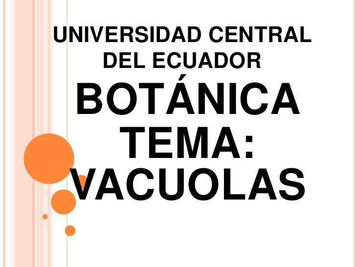 UNIVERSIDAD CENTRAL    DEL ECUADOR BOTÁNICA   TEMA: VACUOLAS