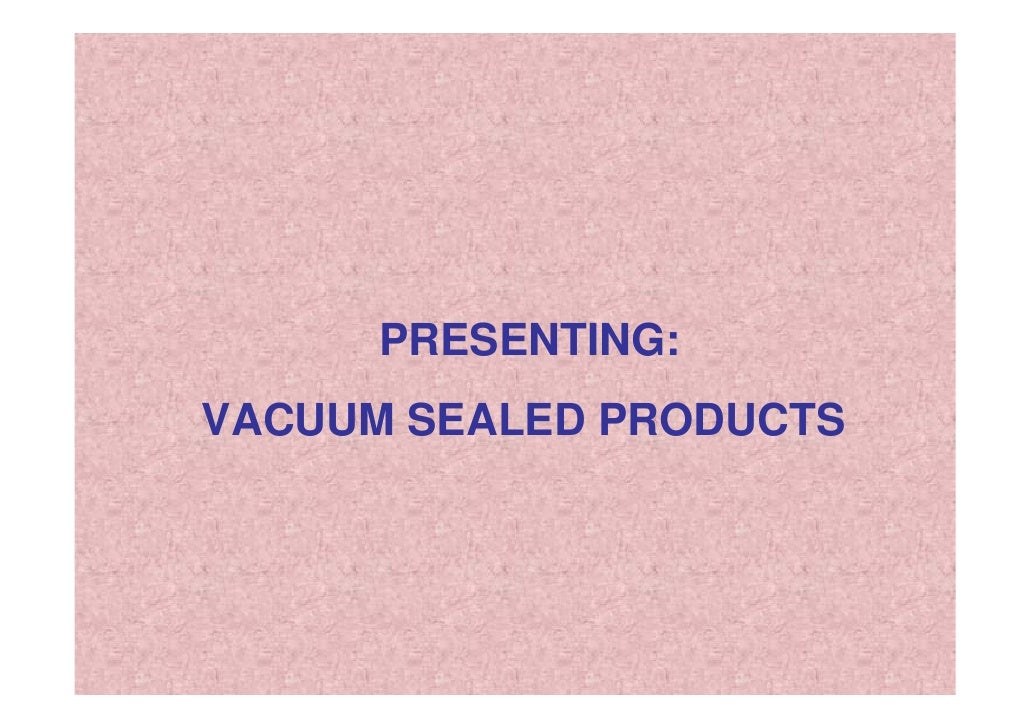 PRESENTING: VACUUM SEALED PRODUCTS