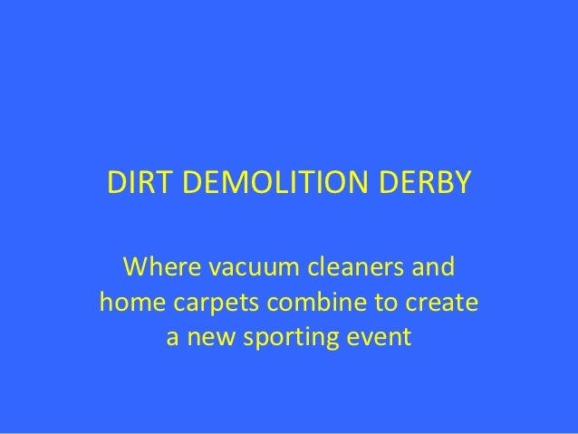 DIRT DEMOLITION DERBY  Where vacuum cleaners andhome carpets combine to create    a new sporting event