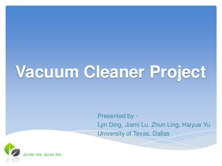 Vacuum Cleaner Project                         Presented by -                         Lyn Ding, Jiami Lu. Zhun Ling, Haiyu...