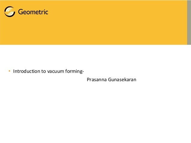 • Introduction to vacuum forming- Prasanna Gunasekaran