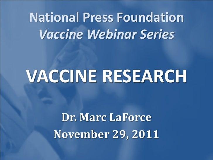 National Press Foundation Vaccine Webinar SeriesVACCINE RESEARCH    Dr. Marc LaForce   November 29, 2011