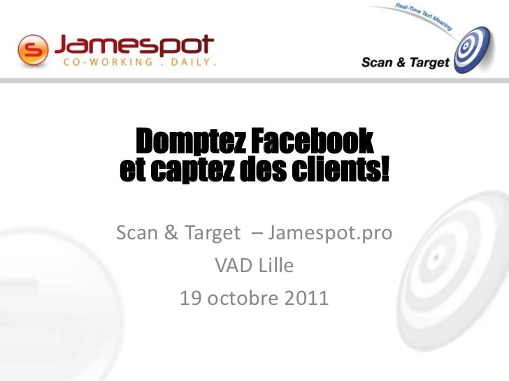 Domptez Facebooket captez des clients!Scan & Target – Jamespot.pro          VAD Lille      19 octobre 2011