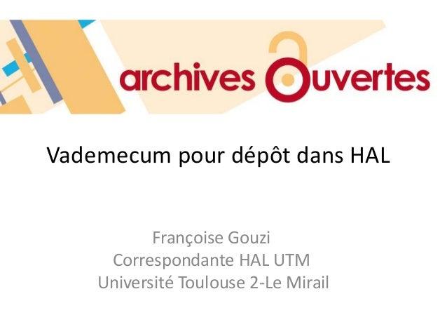 Vademecum pour dépôt dans HAL Françoise Gouzi Correspondante HAL UTM Université Toulouse 2-Le Mirail