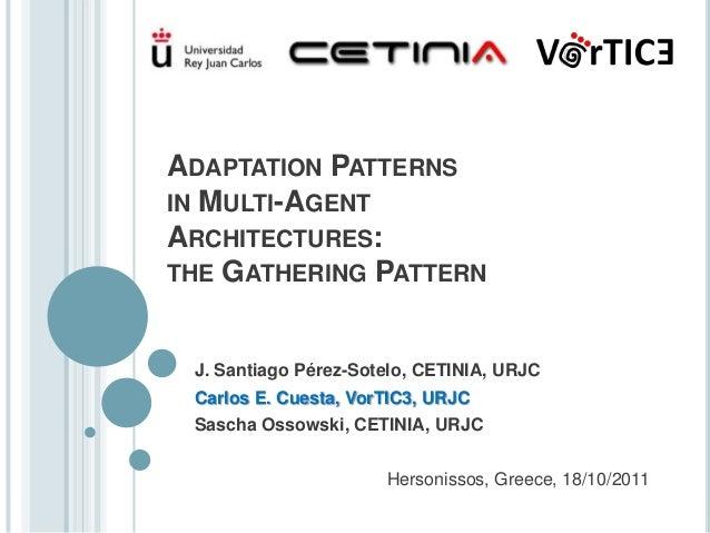 ADAPTATION PATTERNSIN MULTI-AGENTARCHITECTURES:THE GATHERING PATTERN J. Santiago Pérez-Sotelo, CETINIA, URJC Carlos E. Cue...