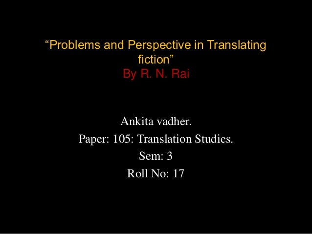 """""""Problems and Perspective in Translating               fiction""""             By R. N. Rai              Ankita vadher.      ..."""