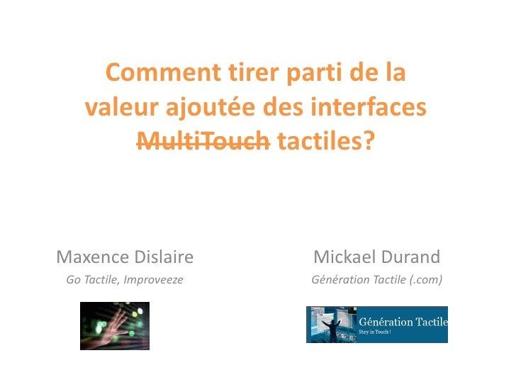 Comment tirer parti de la valeur ajoutée des interfaces MultiTouchtactiles?<br />Mickael Durand<br />Génération Tactile (....