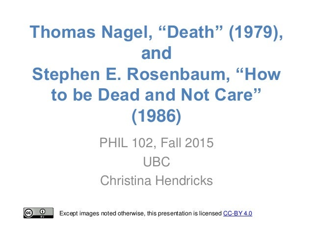 "thomas nagel death Death"" at the beginning of death, thomas nagel questions: ""if death is the unequivocal and permanent end to our existence, the question arises whether it is a bad thing to die"" nagel wonders whether death is evil or not to some people, like the hedonists, death is not bad."