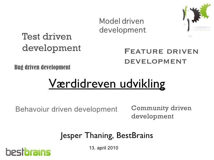 Værdidreven udvikling Jesper Thaning, BestBrains 13. april 2010 Test driven development Feature driven development Behavoi...