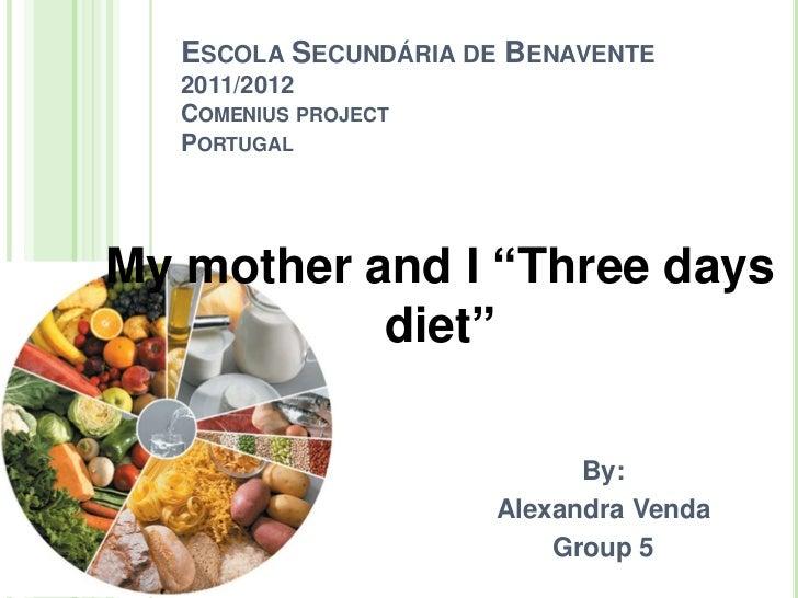"""ESCOLA SECUNDÁRIA DE BENAVENTE   2011/2012   COMENIUS PROJECT   PORTUGALMy mother and I """"Three days           diet""""       ..."""