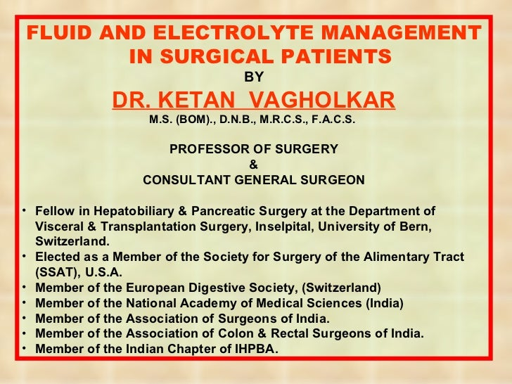 <ul><li>FLUID AND ELECTROLYTE MANAGEMENT IN SURGICAL PATIENTS </li></ul><ul><li>BY </li></ul><ul><li>DR. KETAN  VAGHOLKAR ...
