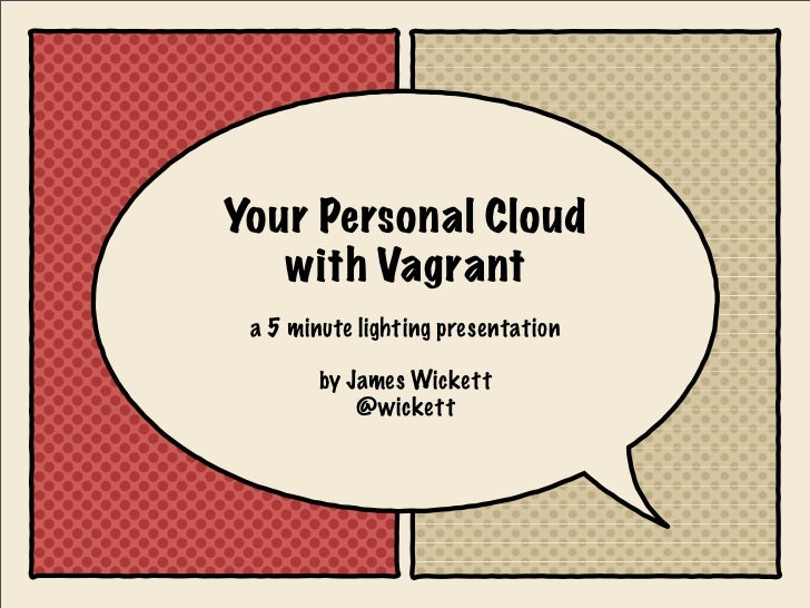 Your Personal Cloud   with Vagrant a 5 minute lighting presentation        by James Wickett            @wickett