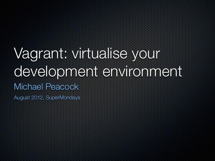 Vagrant: virtualise yourdevelopment environmentMichael PeacockAugust 2012, SuperMondays