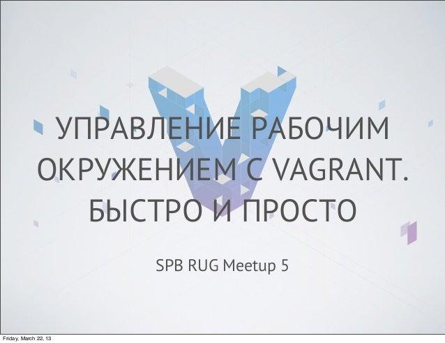 УПРАВЛЕНИЕ РАБОЧИМ             ОКРУЖЕНИЕМ С VAGRANT.                БЫСТРО И ПРОСТО                       SPB RUG Meetup 5...