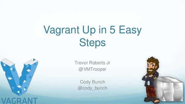 Vagrant Up in 5 Easy Steps Trevor Roberts Jr @VMTrooper Cody Bunch @cody_bunch