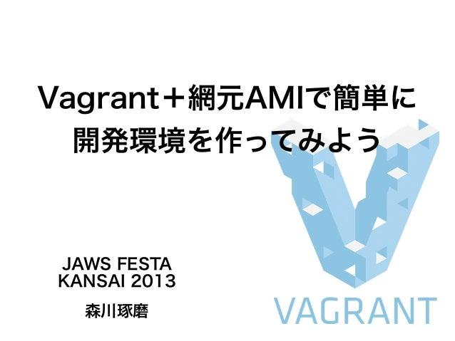 Vagrant+網元AMIで簡単に 開発環境を作ってみよう JAWS FESTA KANSAI 2013 森川琢磨