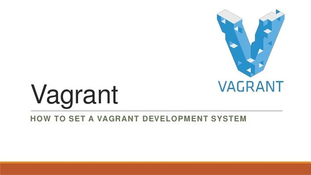 Vagrant HOW TO SET A VAGRANT DEVELOPMENT SYSTEM