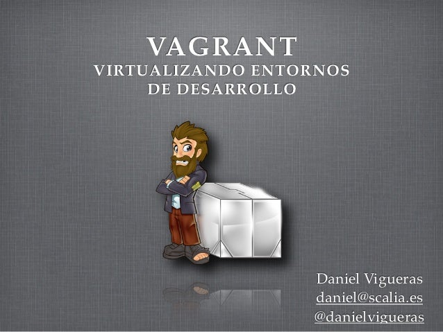 VAGRANTVIRTUALIZANDO ENTORNOS     DE DESARROLLO                  Daniel Vigueras                  daniel@scalia.es        ...