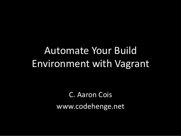 Automate Your BuildEnvironment with Vagrant       C. Aaron Cois     www.codehenge.net