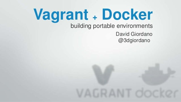Vagrant + Docker building portable environments David Giordano @3dgiordano
