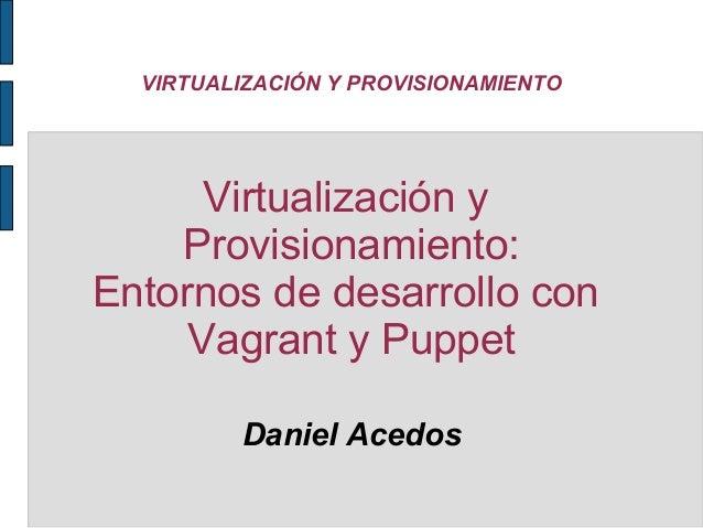 VIRTUALIZACIÓN Y PROVISIONAMIENTO  Virtualización y Provisionamiento: Entornos de desarrollo con Vagrant y Puppet Daniel A...