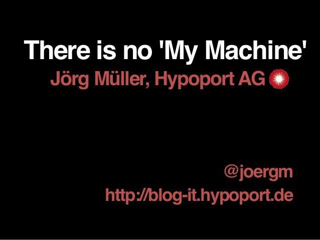 There is no 'My Machine' Jörg Müller, Hypoport AG___ @joergm http://blog-it.hypoport.de