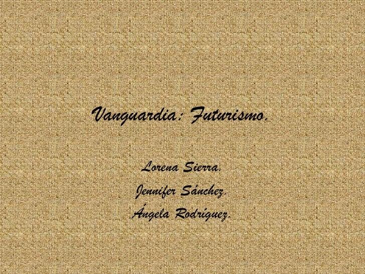 Vanguardia: Futurismo.     Lorena Sierra.    Jennifer Sánchez.    Ángela Rodríguez.
