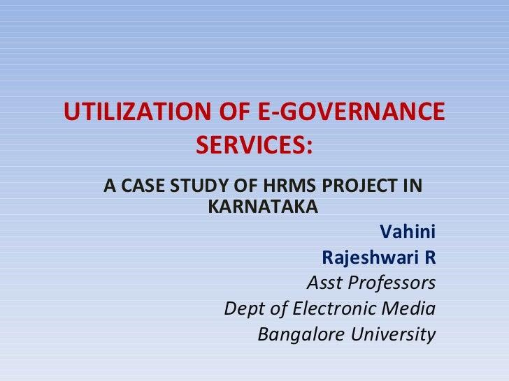 UTILIZATION OF E-GOVERNANCE SERVICES: A CASE STUDY OF HRMS PROJECT IN KARNATAKA Vahini Rajeshwari R Asst Professors Dept o...