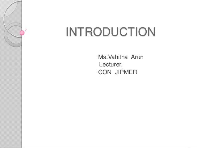 INTRODUCTION Ms.Vahitha Arun Lecturer, CON JIPMER