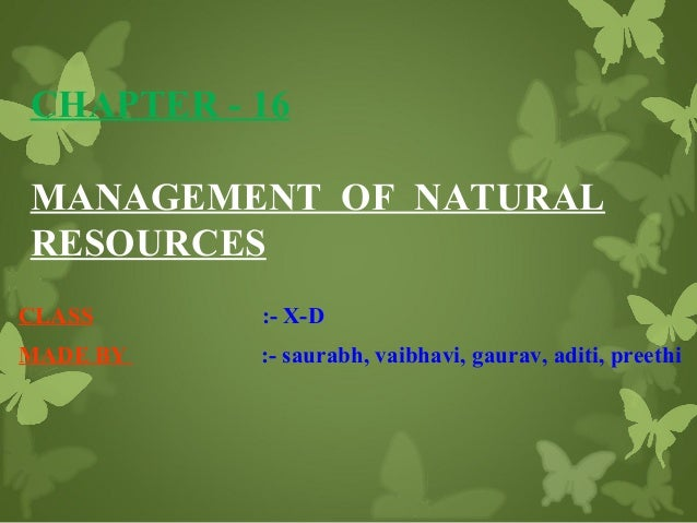 CHAPTER - 16 MANAGEMENT OF NATURAL RESOURCES CLASS  :- X-D  MADE BY  :- saurabh, vaibhavi, gaurav, aditi, preethi