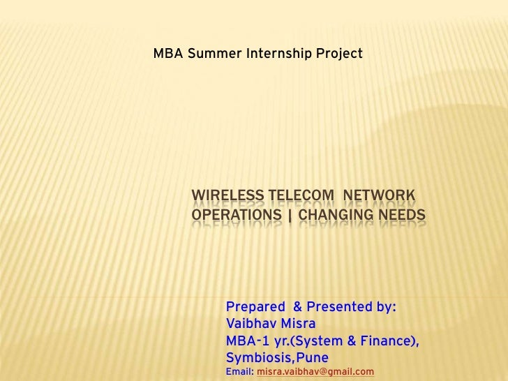 MBA Summer Internship Project          WIRELESS TELECOM NETWORK      OPERATIONS | CHANGING NEEDS               Prepared & ...