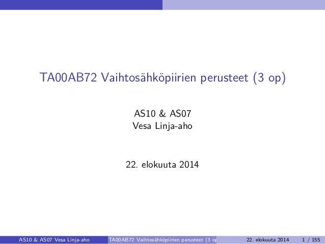 TA00AB72 Vaihtosähköpiirien perusteet (3 op) AS10 & AS07 Vesa Linja-aho 22. elokuuta 2014 AS10 & AS07 Vesa Linja-aho TA00A...