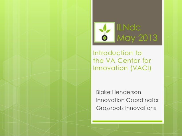 Introduction tothe VA Center forInnovation (VACI)Blake HendersonInnovation CoordinatorGrassroots InnovationsILNdcMay 2013