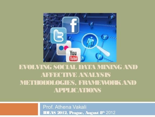 EVOLVING SOCIAL DATA MINING ANDAFFECTIVE ANALYSISMETHODOLOGIES, FRAMEWORKANDAPPLICATIONSProf. Athena VakaliIDEAS 2012, Pra...