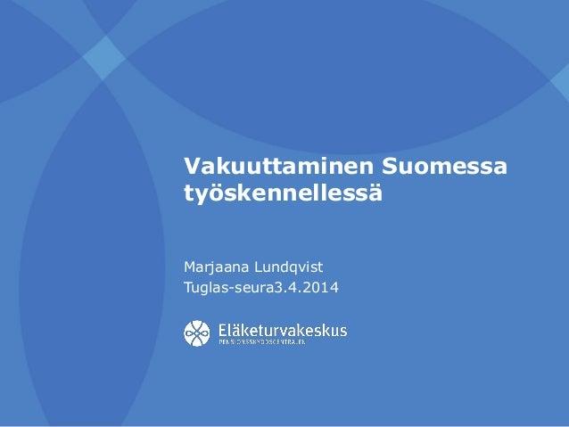 Vakuuttaminen Suomessa työskennellessä Marjaana Lundqvist Tuglas-seura3.4.2014