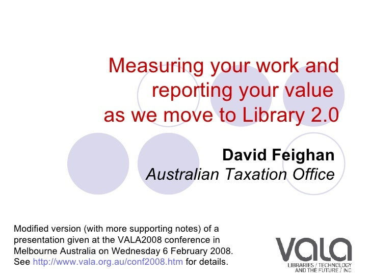 Measuring your work and reporting your value  as we move to Library 2.0 David Feighan   Australian Taxation Office   Modif...