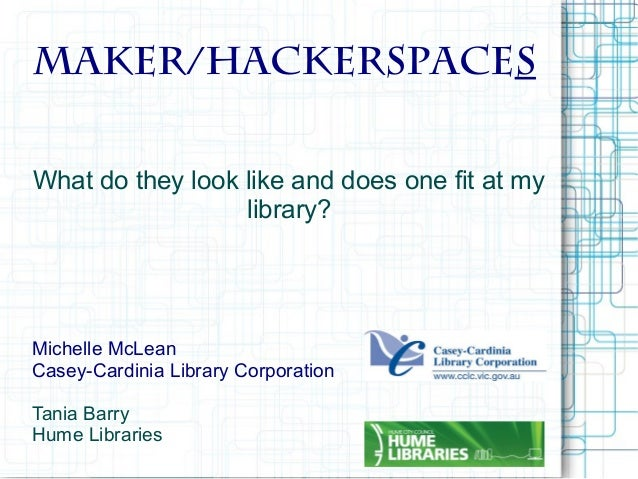 Maker/Hackerspaces What do they look like and does one fit at my library?  Michelle McLean Casey-Cardinia Library Corporat...