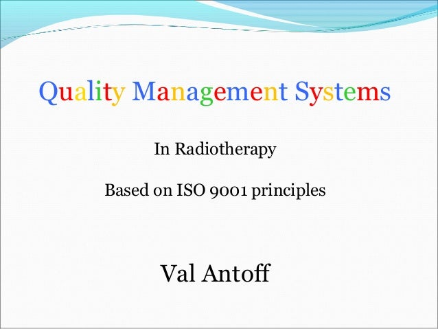 Quality Management SystemsIn RadiotherapyBased on ISO 9001 principlesVal Antoff
