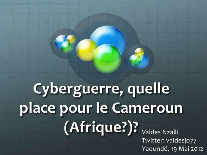 Cyberguerre, quelleplace pour le Cameroun      (Afrique?)? Valdes Nzalli                       Twitter: valdesjo77        ...