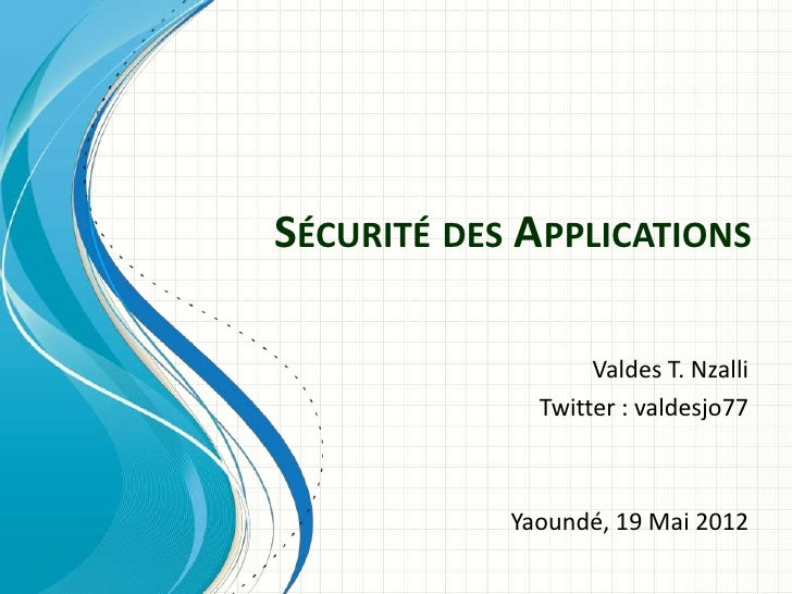 SÉCURITÉ DES APPLICATIONS                   Valdes T. Nzalli              Twitter : valdesjo77            Yaoundé, 19 Mai ...