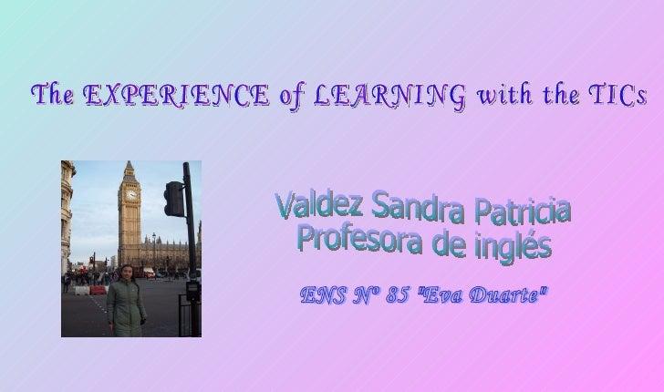 "The EXPERIENCE of LEARNING with the TICs ENS Nº 85 ""Eva Duarte"" Valdez Sandra Patricia Profesora de inglés"