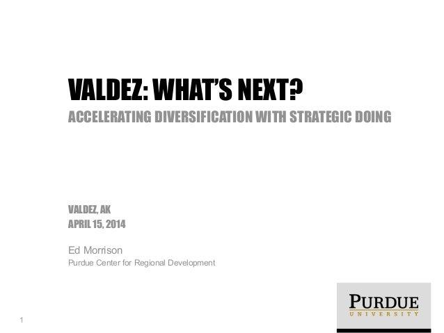! VALDEZ, AK APRIL 15, 2014 Ed Morrison Purdue Center for Regional Development VALDEZ: WHAT'S NEXT? ACCELERATING DIVERSIFI...