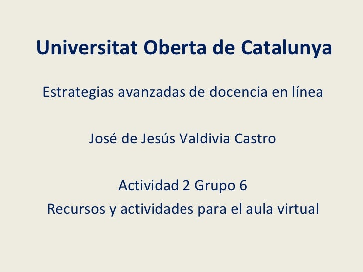 Universitat Oberta de Catalunya Estrategias avanzadas de docencia en línea José de Jesús Valdivia Castro Actividad 2 Grupo...